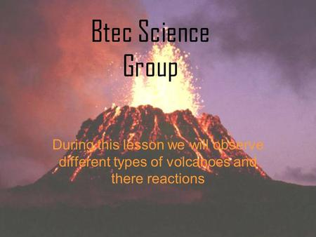 During this lesson we will observe different types of volcanoes and there reactions Btec Science Group.