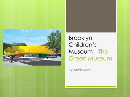 Brooklyn Children's Museum – The Green Museum By: Kevin Korb.