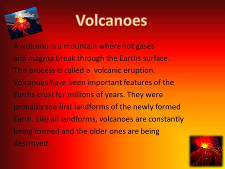 A volcano is a mountain where hot gases and magma break through the Earths surface. This process is called a volcanic eruption. Volcanoes have been important.