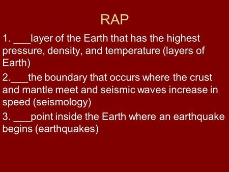 RAP 1. ___layer of the Earth that has the highest pressure, density, and temperature (layers of Earth) 2.___the boundary that occurs where the crust and.