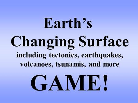 Earth's Changing Surface including tectonics, earthquakes, volcanoes, tsunamis, and more GAME!