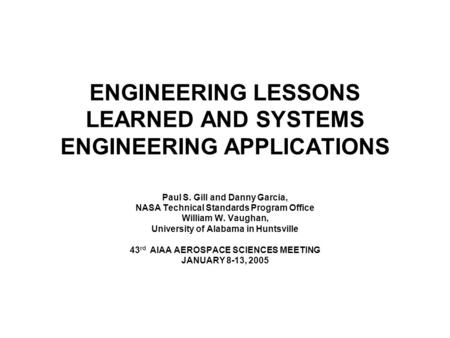 ENGINEERING LESSONS LEARNED AND SYSTEMS ENGINEERING APPLICATIONS Paul S. Gill and Danny Garcia, NASA Technical Standards Program Office William W. Vaughan,