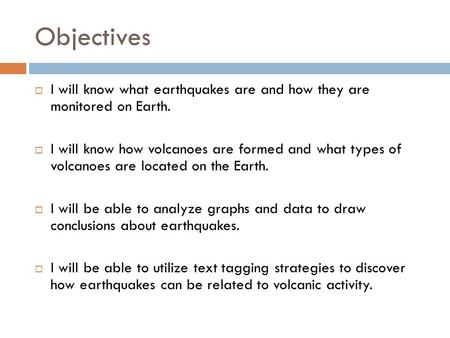 Objectives  I will know what earthquakes are and how they are monitored on Earth.  I will know how volcanoes are formed and what types of volcanoes are.