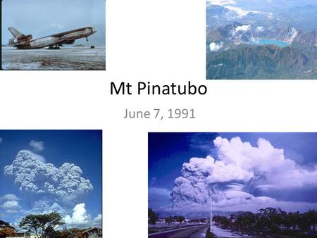 Mt Pinatubo June 7, 1991. Mt Pinatubo 15°08′30″N 120°21′00″E 1,485 m (4,872 ft)(current) 1,745 m (5,725 ft) (before 1991 eruption)