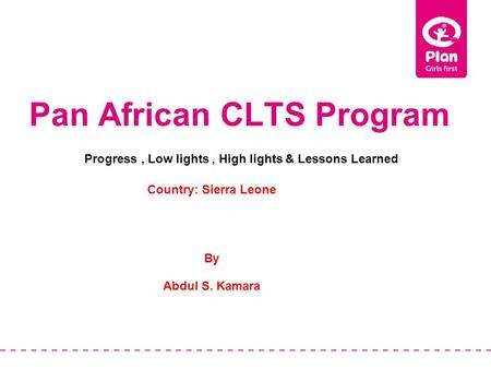 Pan African CLTS Program Country: Sierra Leone By Abdul S. Kamara Progress, Low lights, High lights & Lessons Learned.