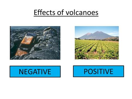 Effects of volcanoes NEGATIVE POSITIVE. Positive v negative B. Tourism I. Jobs H. Fertile land E. Money for the economy J. Better communication systems.