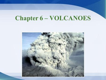Chapter 6 – VOLCANOES. Volcanoes & volcanic hazards Volcano –Vent where lava, solid rock debris, volcanic ash, & gases erupt from inside Earth onto its.