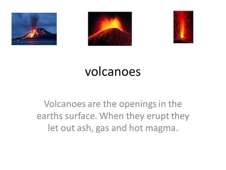 Volcanoes Volcanoes are the openings in the earths surface. When they erupt they let out ash, gas and hot magma.