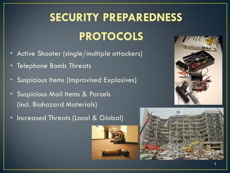 SECURITY PREPAREDNESS PROTOCOLS Active Shooter (single/multiple attackers) Telephone Bomb Threats Suspicious Items (Improvised Explosives) Suspicious Mail.