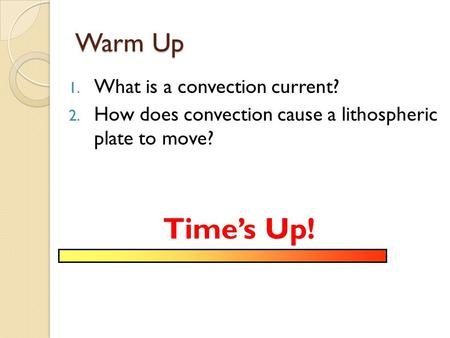 Warm Up 1. What is a convection current? 2. How does convection cause a lithospheric plate to move? Time's Up!