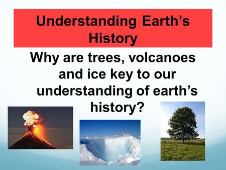 Understanding Earth's History Why are trees, volcanoes and ice key to our understanding of earth's history?