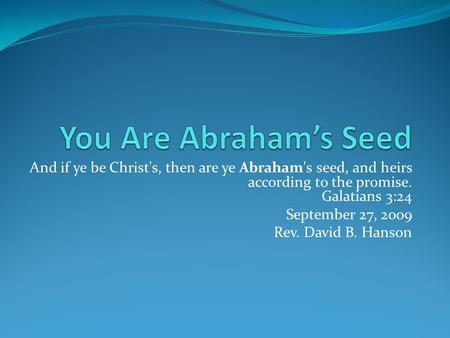 And if ye be Christ's, then are ye Abraham's seed, and heirs according to the promise. Galatians 3:24 September 27, 2009 Rev. David B. Hanson.