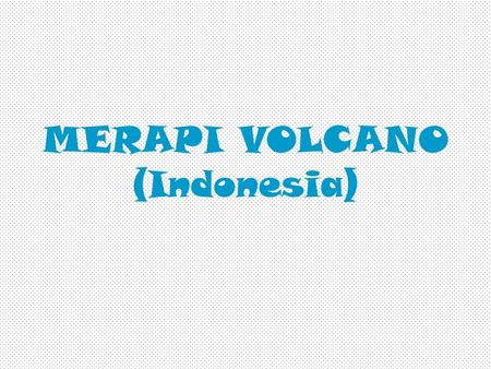MERAPI VOLCANO (Indonesia). Level of Activity Hot ash-clouds, volcanic bombs, ash fall and lava flows are named primary dangers. Areas that will normally.