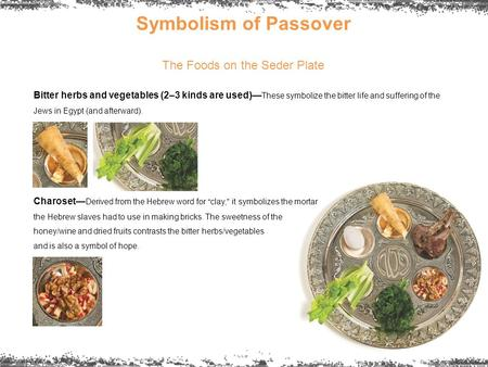Symbolism of Passover The Foods on the Seder Plate Bitter herbs and vegetables (2–3 kinds are used)— These symbolize the bitter life and suffering of the.