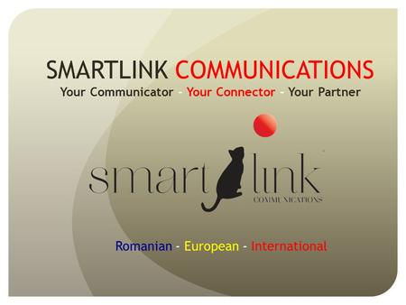 SMARTLINK COMMUNICATIONS Your Communicator - Your Connector – Your Partner Romanian - European - International.