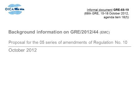 Background information on GRE/2012/44 (EMC) Proposal for the 05 series of amendments of Regulation No. 10 October 2012 Informal document GRE-68-19 (68th.