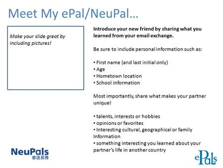Meet My ePal/NeuPal… Make your slide great by including pictures! Introduce your new friend by sharing what you learned from your email exchange. Be sure.