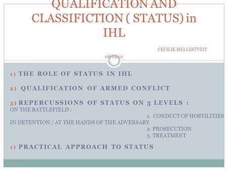 1) THE ROLE OF STATUS IN IHL 2) QUALIFICATION OF ARMED CONFLICT 3) REPERCUSSIONS OF STATUS ON 3 LEVELS : ON THE BATTLEFIELD : 1. CONDUCT OF HOSTILITIES.