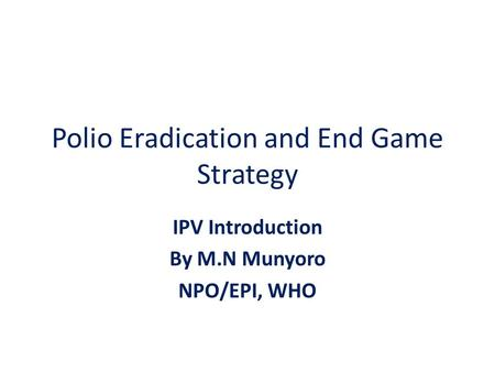 Polio Eradication and End Game Strategy IPV Introduction By M.N Munyoro NPO/EPI, WHO.
