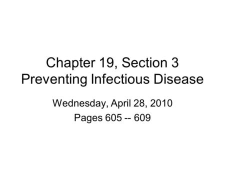 Chapter 19, Section 3 Preventing Infectious Disease Wednesday, April 28, 2010 Pages 605 -- 609.