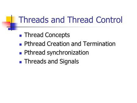 Threads and Thread Control Thread Concepts Pthread Creation and Termination Pthread synchronization Threads and Signals.