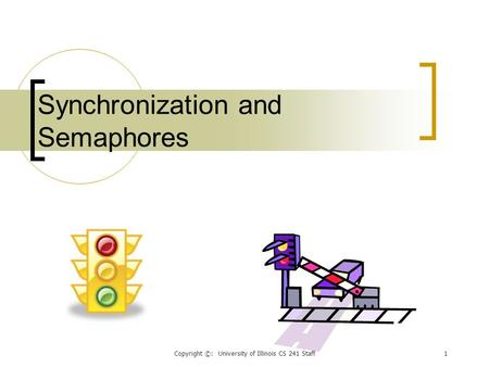 Copyright ©: University of Illinois CS 241 Staff1 Synchronization and Semaphores.
