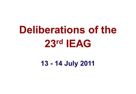 Deliberations of the 23 rd IEAG 13 - 14 July 2011.