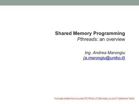 Includes slides from course CS194 at UC Berkeley, by prof. Katherine Yelick Shared Memory Programming Pthreads: an overview Ing. Andrea Marongiu