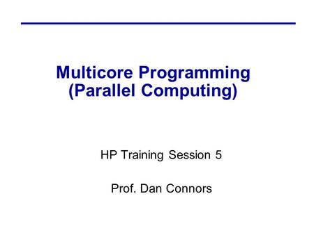 Multicore Programming (Parallel Computing) HP Training Session 5 Prof. Dan Connors.