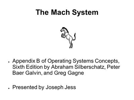 The Mach System ● Appendix B of Operating Systems Concepts, Sixth Edition by Abraham Silberschatz, Peter Baer Galvin, and Greg Gagne ● Presented by Joseph.