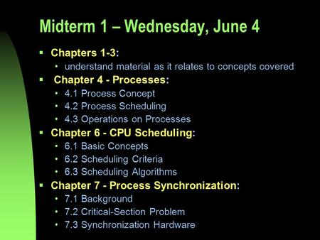 Midterm 1 – Wednesday, June 4  Chapters 1-3: understand material as it relates to concepts covered  Chapter 4 - Processes: 4.1 Process Concept 4.2 Process.