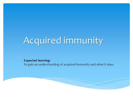 Acquired immunity Expected learning: