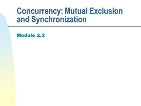 1 Concurrency: Mutual Exclusion and Synchronization Module 2.2.