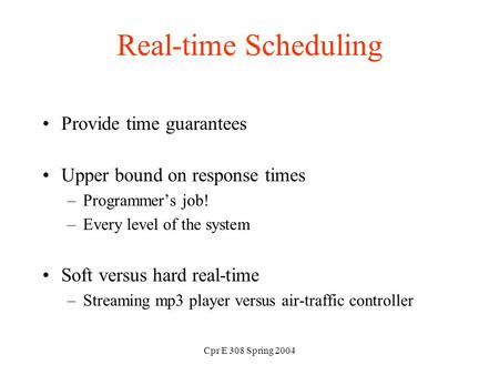 Cpr E 308 Spring 2004 Real-time Scheduling Provide time guarantees Upper bound on response times –Programmer's job! –Every level of the system Soft versus.