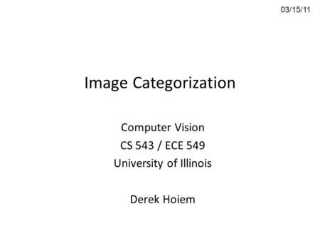 Image Categorization Computer Vision CS 543 / ECE 549 University of Illinois Derek Hoiem 03/15/11.