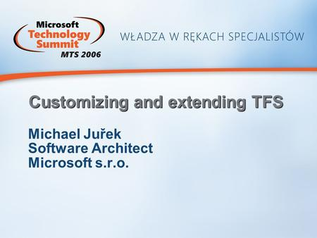 Customizing and extending TFS Michael Juřek Software Architect Microsoft s.r.o.