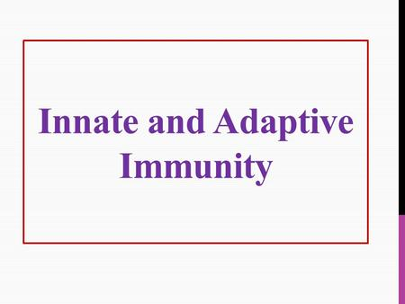 Innate and Adaptive Immunity. Innate (Natural) Immunity:  Inborn resistance.  present the first time a pathogen is encountered (does not require prior.