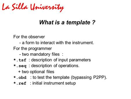 What is a <strong>template</strong> ? For the observer - a form <strong>to</strong> interact with the instrument. For the programmer - two mandatory files : *.tsf : description of input.