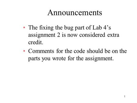 1 Announcements The fixing the bug part of Lab 4's assignment 2 is now considered extra credit. Comments for the code should be on the parts you wrote.