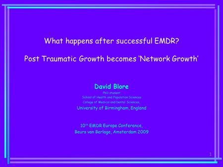 1 What happens after successful EMDR? Post Traumatic Growth becomes 'Network Growth' David Blore PhD student School of Health and Population Sciences College.