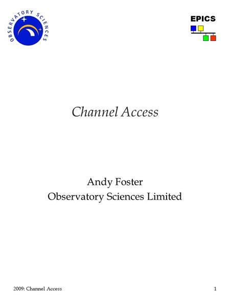 1 2009: Channel Access EPICS Channel Access Andy Foster Observatory Sciences Limited.