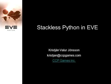 Stackless Python in EVE Kristján Valur Jónsson CCP Games inc.