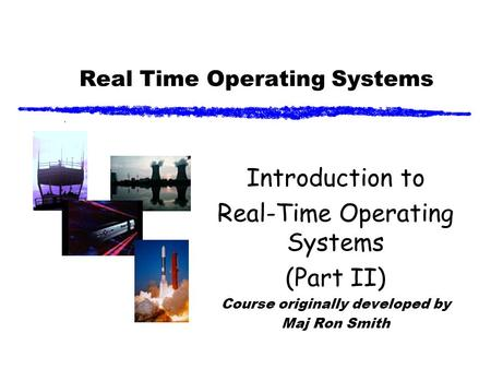 Real Time Operating Systems Introduction to Real-Time Operating Systems (Part II) Course originally developed by Maj Ron Smith.