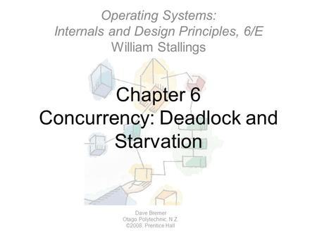Chapter 6 Concurrency: Deadlock and Starvation Operating Systems: Internals and Design Principles, 6/E William Stallings Dave Bremer Otago Polytechnic,