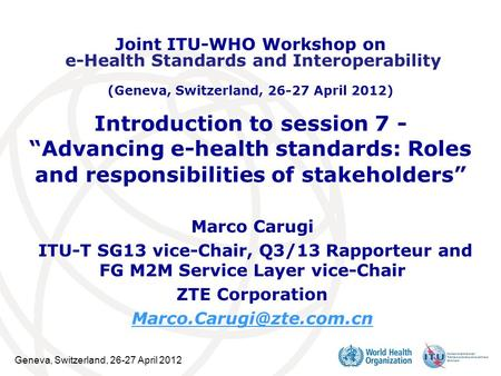"Geneva, Switzerland, 26-27 April 2012 Introduction to session 7 - ""Advancing e-health standards: Roles and responsibilities of stakeholders"" ​ Marco Carugi."