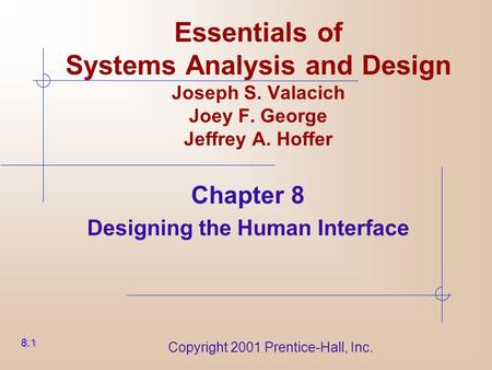Copyright 2001 Prentice-Hall, Inc. Essentials of Systems Analysis and Design Joseph S. Valacich Joey F. George Jeffrey A. Hoffer Chapter 8 Designing the.