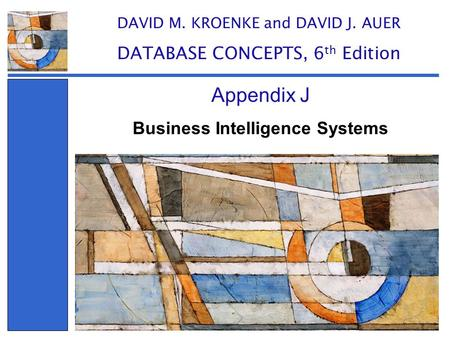 Business Intelligence Systems Appendix J DAVID M. KROENKE and DAVID J. AUER DATABASE CONCEPTS, 6 th Edition.