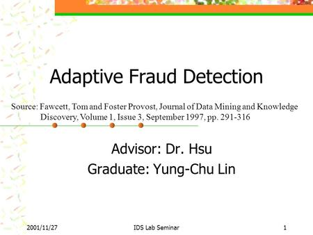 2001/11/27IDS Lab Seminar1 Adaptive Fraud Detection Advisor: Dr. Hsu Graduate: Yung-Chu Lin Source: Fawcett, Tom and Foster Provost, Journal of Data Mining.