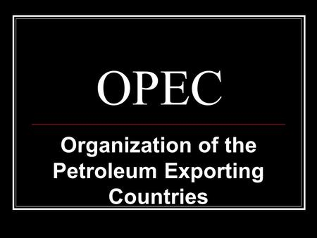 OPEC Organization of the Petroleum Exporting Countries.
