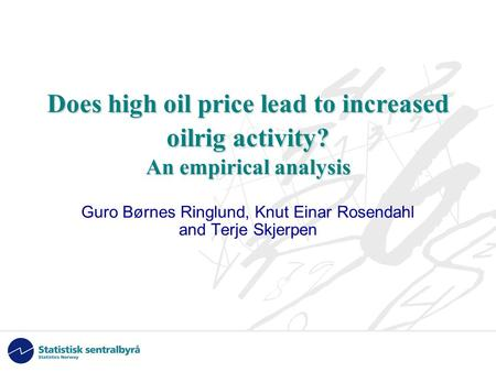 Does high oil price lead to increased oilrig activity? An empirical analysis Guro Børnes Ringlund, Knut Einar Rosendahl and Terje Skjerpen.